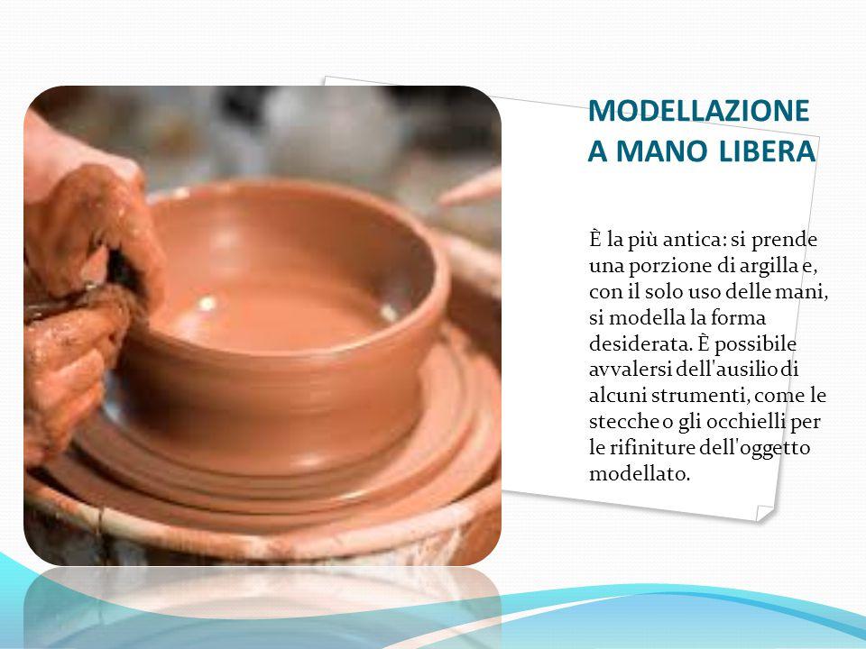 MODELLAZIONE A MANO LIBERA È la più antica: si prende una porzione di argilla e, con il solo uso delle mani, si modella la forma desiderata. È possibi