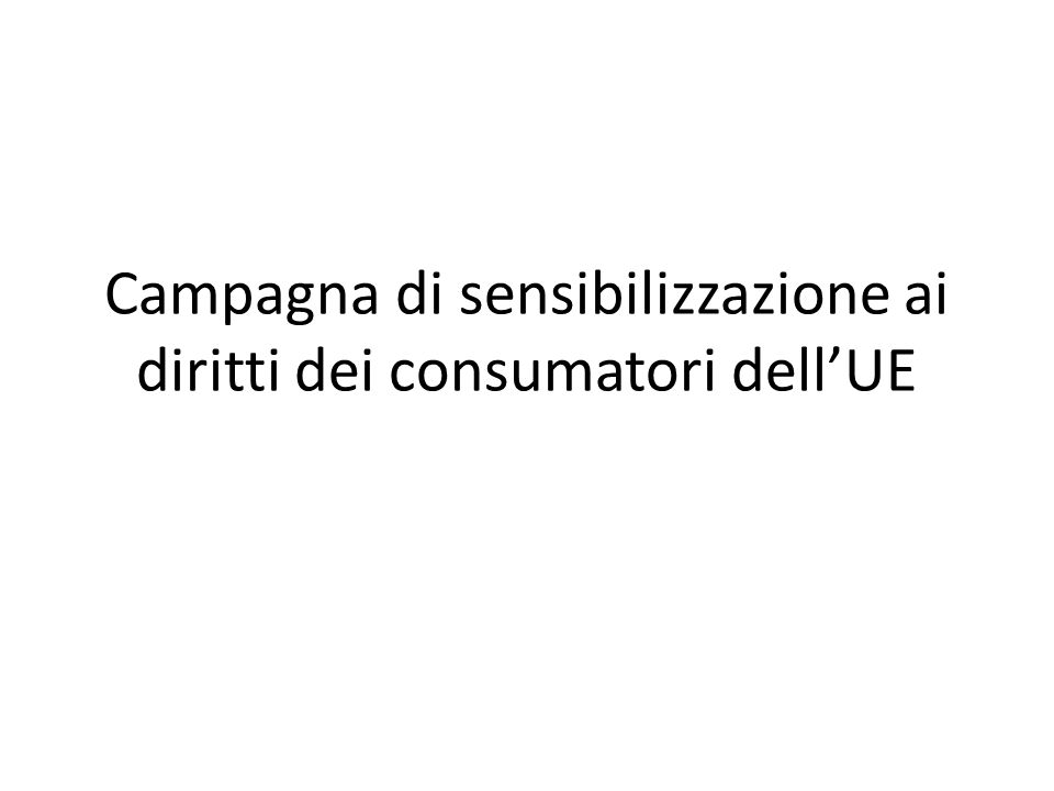 La campagna in breve Campagna di sensibilizzazione ai diritti dei consumatori lanciata dalla Commissione europea, DG Giustizia Paesi destinatari: Bulgaria, Cipro, Spagna, Grecia, Italia, Lettonia, Polonia e Portogallo Principali gruppi target: - Consumatori (in particolare, tra i 18 e i 25 anni e oltre i 60 anni di età) - Commercianti (in particolare, microimprese e piccole imprese)