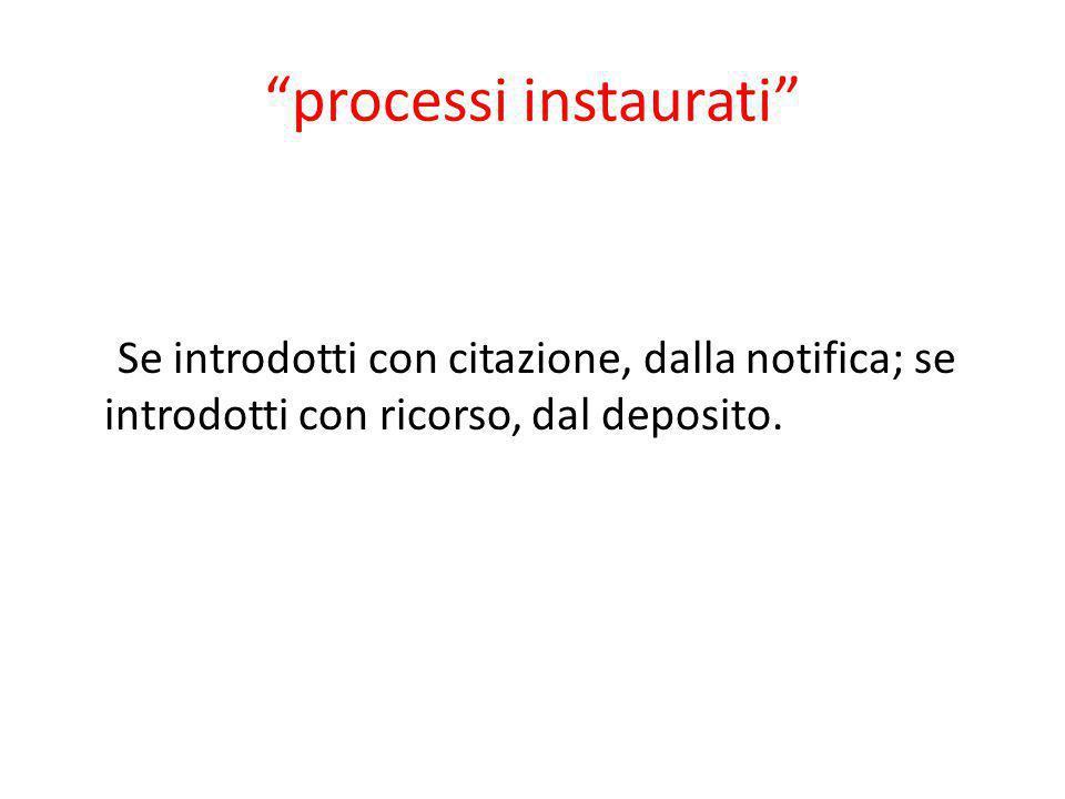 """""""processi instaurati"""" Se introdotti con citazione, dalla notifica; se introdotti con ricorso, dal deposito."""