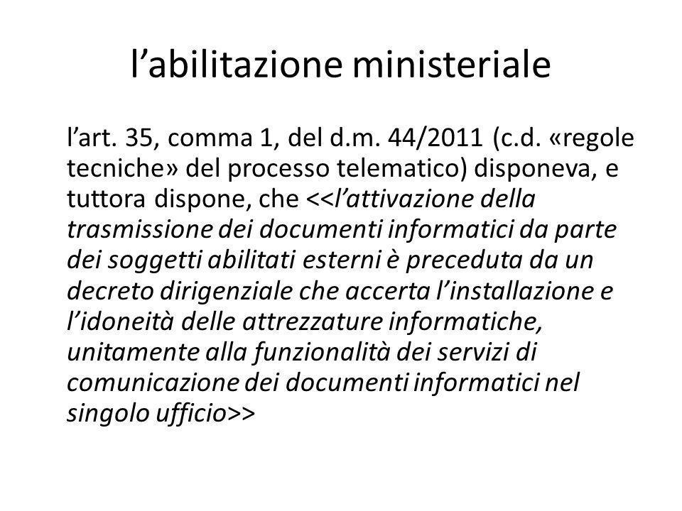 l'abilitazione ministeriale l'art. 35, comma 1, del d.m. 44/2011 (c.d. «regole tecniche» del processo telematico) disponeva, e tuttora dispone, che >