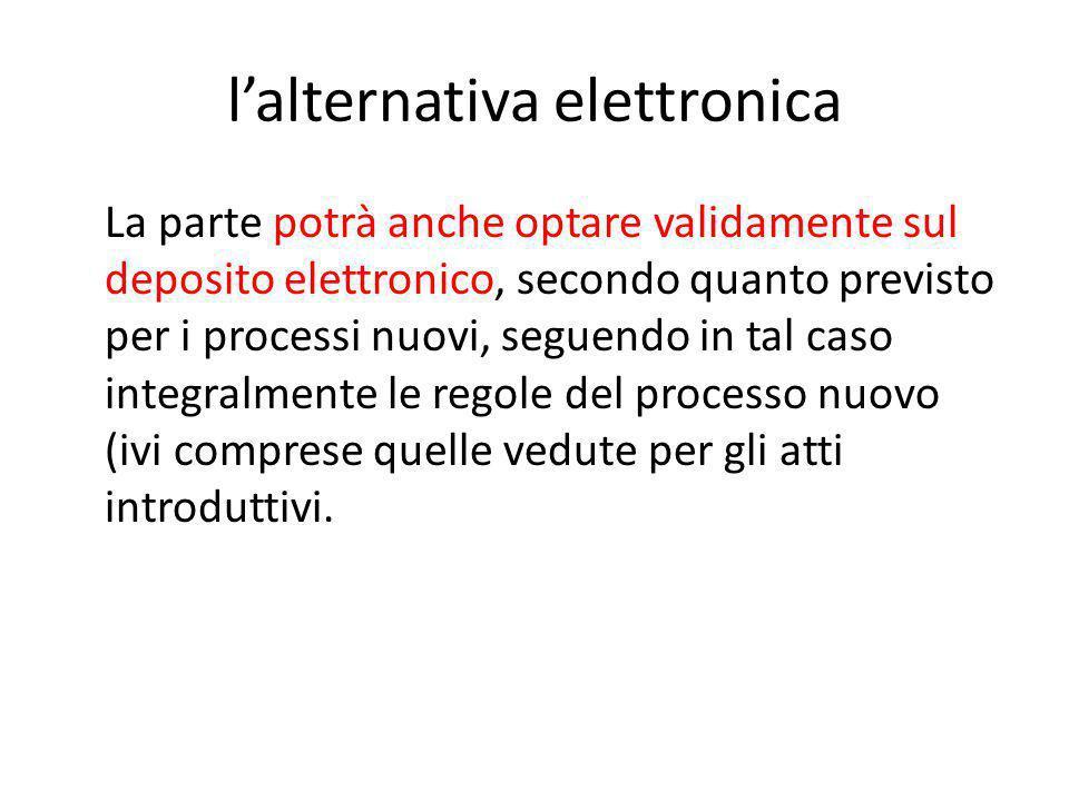 l'alternativa elettronica La parte potrà anche optare validamente sul deposito elettronico, secondo quanto previsto per i processi nuovi, seguendo in