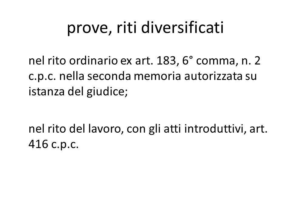 prove, riti diversificati nel rito ordinario ex art. 183, 6° comma, n. 2 c.p.c. nella seconda memoria autorizzata su istanza del giudice; nel rito del