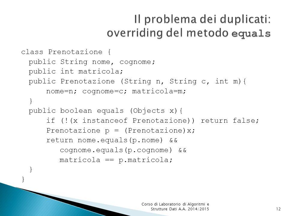 class Prenotazione { public String nome, cognome; public int matricola; public Prenotazione (String n, String c, int m){ nome=n; cognome=c; matricola=m; } public boolean equals (Objects x){ if (!(x instanceof Prenotazione)) return false; Prenotazione p = (Prenotazione)x; return nome.equals(p.nome) && cognome.equals(p.cognome) && matricola == p.matricola; } Corso di Laboratorio di Algoritmi e Strutture Dati A.A.
