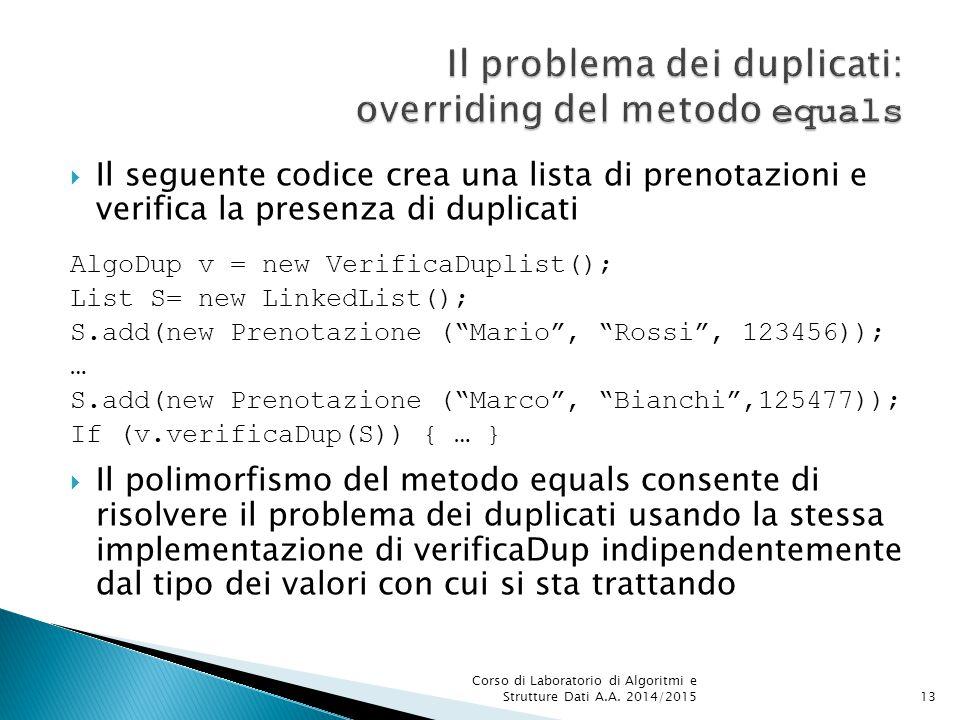  Il seguente codice crea una lista di prenotazioni e verifica la presenza di duplicati AlgoDup v = new VerificaDuplist(); List S= new LinkedList(); S.add(new Prenotazione ( Mario , Rossi , 123456)); … S.add(new Prenotazione ( Marco , Bianchi ,125477)); If (v.verificaDup(S)) { … }  Il polimorfismo del metodo equals consente di risolvere il problema dei duplicati usando la stessa implementazione di verificaDup indipendentemente dal tipo dei valori con cui si sta trattando Corso di Laboratorio di Algoritmi e Strutture Dati A.A.
