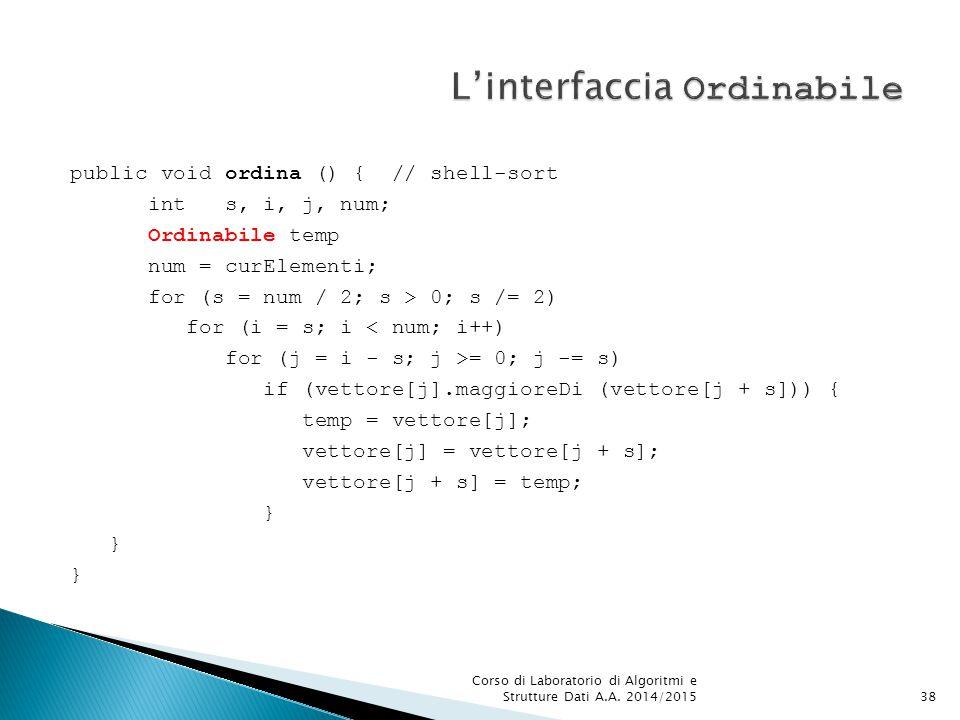 public void ordina () { // shell-sort int s, i, j, num; Ordinabile temp num = curElementi; for (s = num / 2; s > 0; s /= 2) for (i = s; i < num; i++) for (j = i - s; j >= 0; j -= s) if (vettore[j].maggioreDi (vettore[j + s])) { temp = vettore[j]; vettore[j] = vettore[j + s]; vettore[j + s] = temp; } Corso di Laboratorio di Algoritmi e Strutture Dati A.A.
