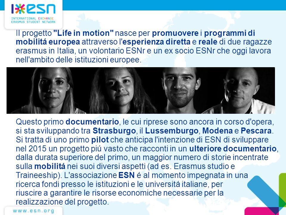 Il progetto Life in motion nasce per promuovere i programmi di mobilitá europea attraverso l esperienza diretta e reale di due ragazze erasmus in Italia, un volontario ESNr e un ex socio ESNr che oggi lavora nell ambito delle istituzioni europee.
