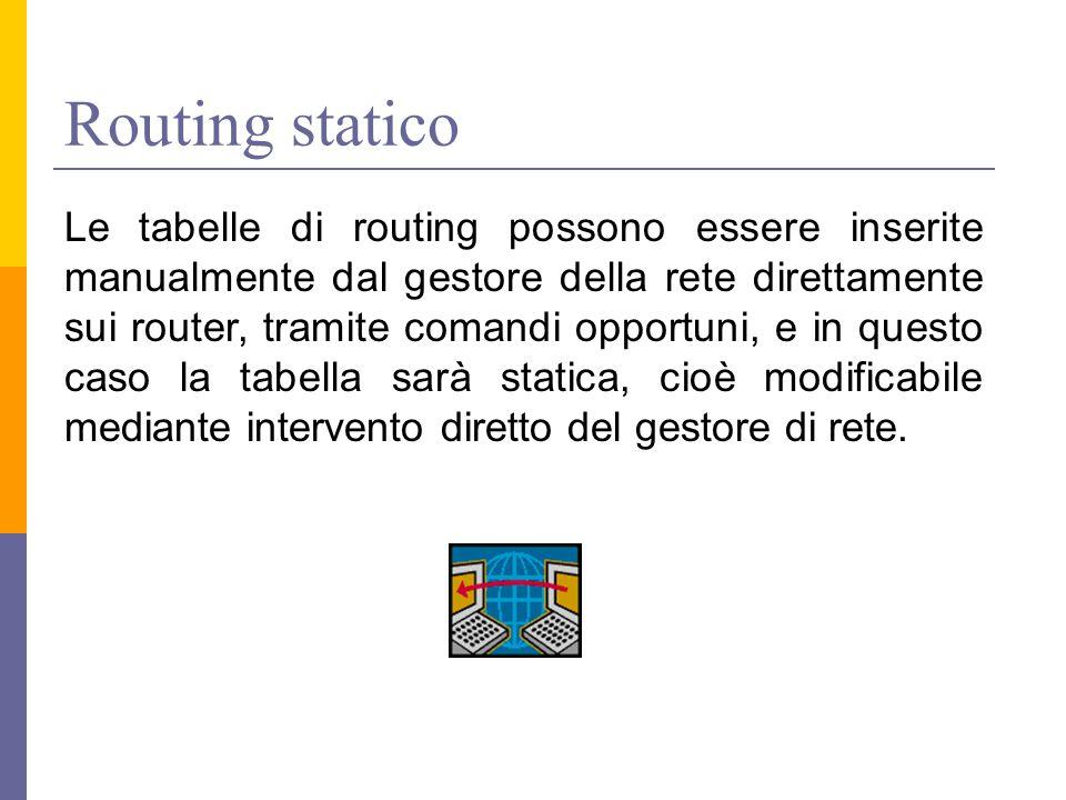 Routing statico Le tabelle di routing possono essere inserite manualmente dal gestore della rete direttamente sui router, tramite comandi opportuni, e in questo caso la tabella sarà statica, cioè modificabile mediante intervento diretto del gestore di rete.