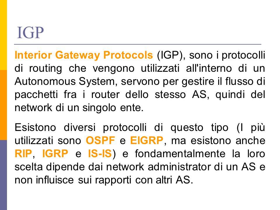 IGP Interior Gateway Protocols (IGP), sono i protocolli di routing che vengono utilizzati all interno di un Autonomous System, servono per gestire il flusso di pacchetti fra i router dello stesso AS, quindi del network di un singolo ente.