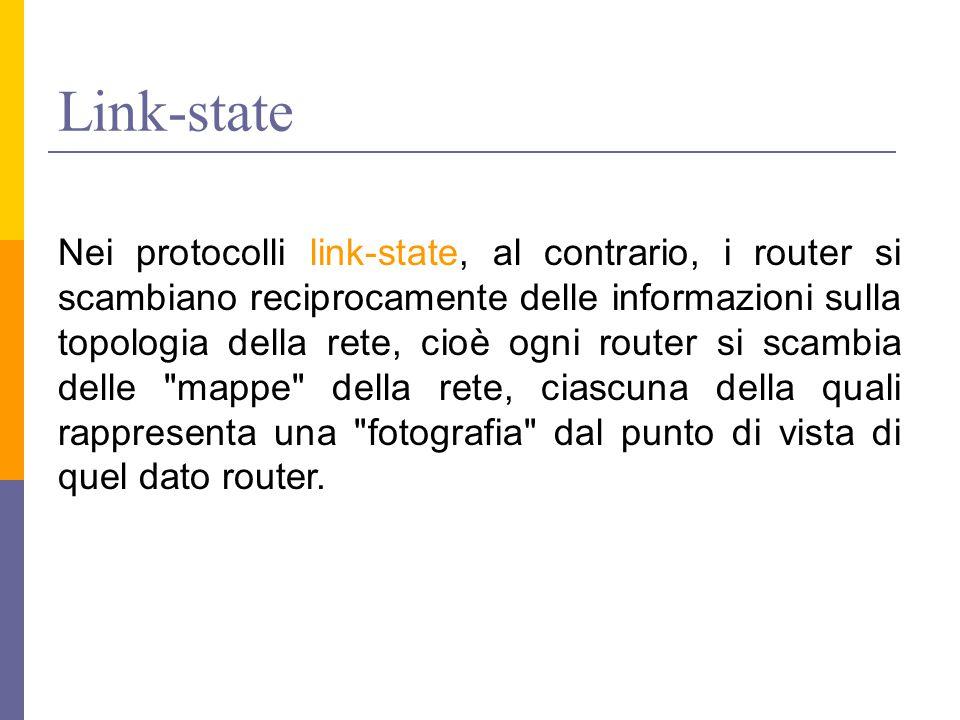 Link-state Nei protocolli link-state, al contrario, i router si scambiano reciprocamente delle informazioni sulla topologia della rete, cioè ogni rout