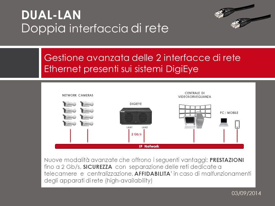 Nuove modalità avanzate che offrono i seguenti vantaggi: PRESTAZIONI fino a 2 Gb/s, SICUREZZA con separazione delle reti dedicate a telecamere e centralizzazione, AFFIDABILITA ' in caso di malfunzionamenti degli apparati di rete (high-availability) Gestione avanzata delle 2 interfacce di rete Ethernet presenti sui sistemi DigiEye 03/09/2014 NETWORK CAMERAS CENTRALE DI VIDEOSORVEGLIANZA DUAL-LAN Doppia interfaccia di rete NETWORK CAMERAS PC / MOBILE DIGIEYE 2 Gb/s IP Network CENTRALE DI VIDEOSORVEGLIANZA LAN1 LAN2