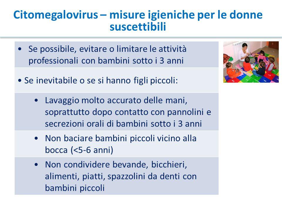 Citomegalovirus – misure igieniche per le donne suscettibili Se possibile, evitare o limitare le attività professionali con bambini sotto i 3 anni Se