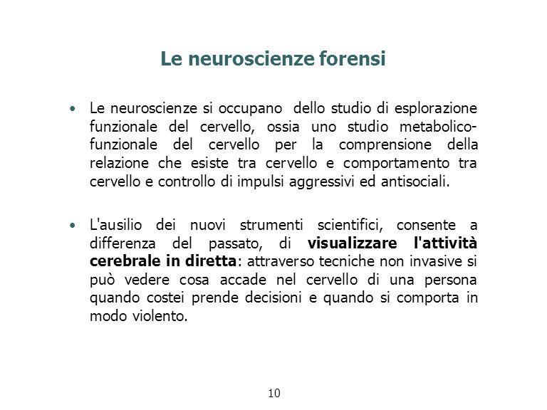 Le neuroscienze forensi Le neuroscienze si occupano dello studio di esplorazione funzionale del cervello, ossia uno studio metabolico- funzionale del cervello per la comprensione della relazione che esiste tra cervello e comportamento tra cervello e controllo di impulsi aggressivi ed antisociali.