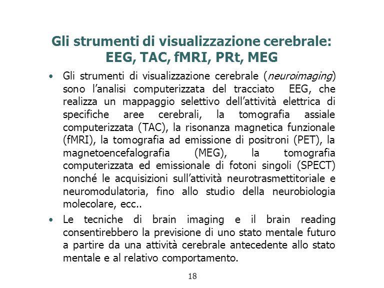 Gli strumenti di visualizzazione cerebrale: EEG, TAC, fMRI, PRt, MEG Gli strumenti di visualizzazione cerebrale (neuroimaging) sono l'analisi computerizzata del tracciato EEG, che realizza un mappaggio selettivo dell'attività elettrica di specifiche aree cerebrali, la tomografia assiale computerizzata (TAC), la risonanza magnetica funzionale (fMRI), la tomografia ad emissione di positroni (PET), la magnetoencefalografia (MEG), la tomografia computerizzata ed emissionale di fotoni singoli (SPECT) nonché le acquisizioni sull'attività neurotrasmettitoriale e neuromodulatoria, fino allo studio della neurobiologia molecolare, ecc..