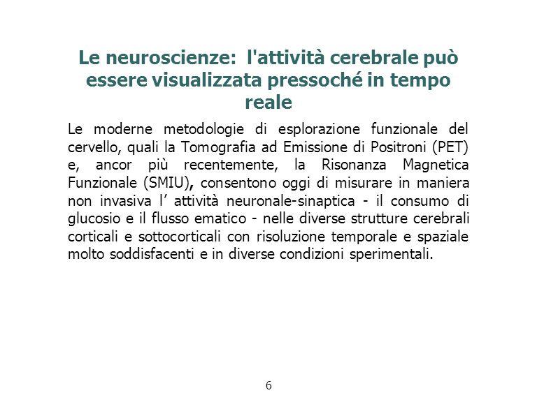 Le neuroscienze: l attività cerebrale può essere visualizzata pressoché in tempo reale Le moderne metodologie di esplorazione funzionale del cervello, quali la Tomografia ad Emissione di Positroni (PET) e, ancor più recentemente, la Risonanza Magnetica Funzionale (SMIU), consentono oggi di misurare in maniera non invasiva l' attività neuronale-sinaptica - il consumo di glucosio e il flusso ematico - nelle diverse strutture cerebrali corticali e sottocorticali con risoluzione temporale e spaziale molto soddisfacenti e in diverse condizioni sperimentali.