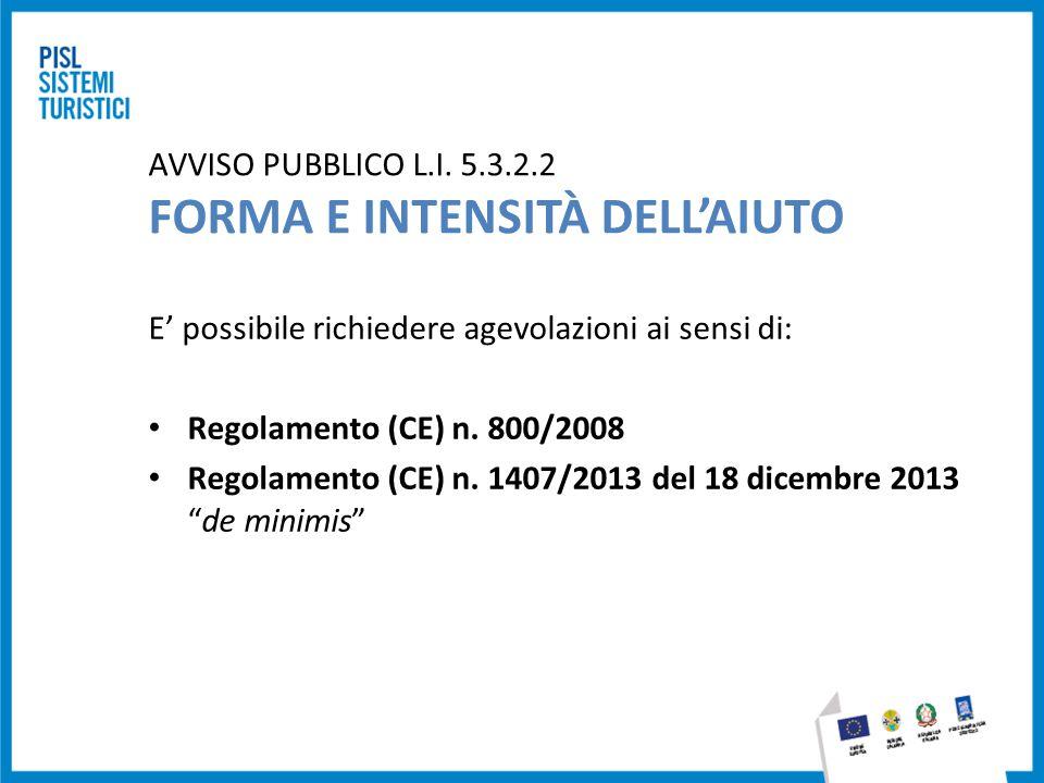 AVVISO PUBBLICO L.I. 5.3.2.2 FORMA E INTENSITÀ DELL'AIUTO E' possibile richiedere agevolazioni ai sensi di: Regolamento (CE) n. 800/2008 Regolamento (