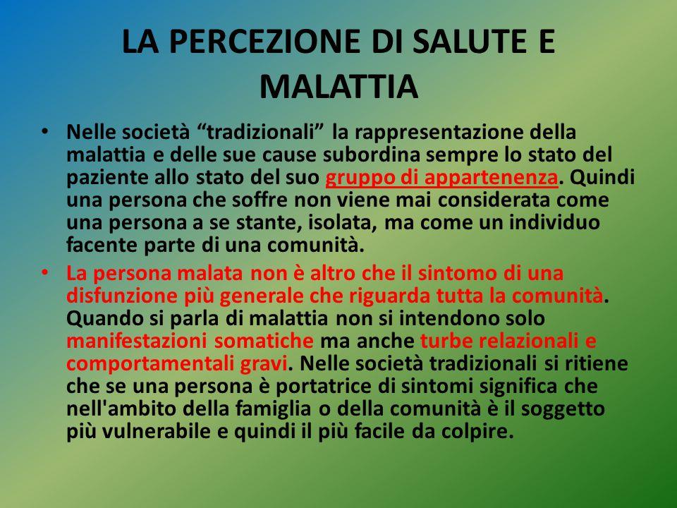 """LA PERCEZIONE DI SALUTE E MALATTIA Nelle società """"tradizionali"""" la rappresentazione della malattia e delle sue cause subordina sempre lo stato del paz"""