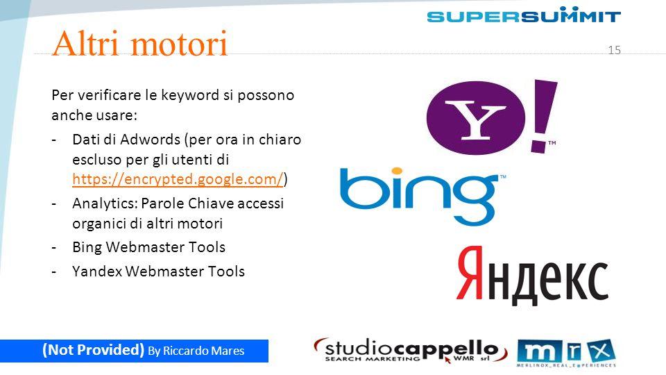 15 (Not Provided) By Riccardo Mares Altri motori Per verificare le keyword si possono anche usare: -Dati di Adwords (per ora in chiaro escluso per gli utenti di https://encrypted.google.com/) https://encrypted.google.com/ -Analytics: Parole Chiave accessi organici di altri motori -Bing Webmaster Tools -Yandex Webmaster Tools