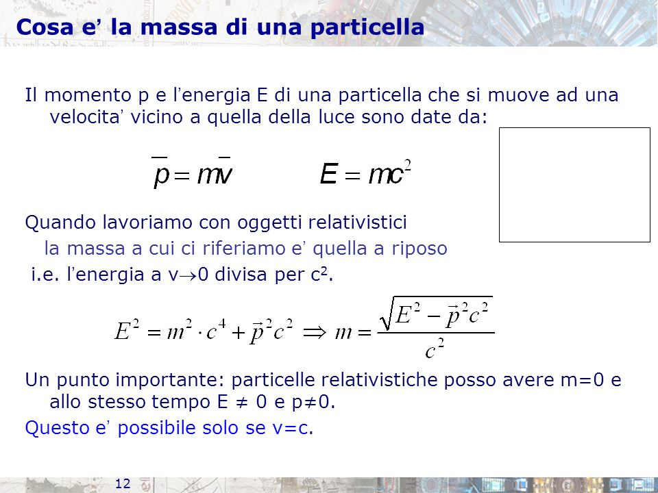 12 Cosa e ' la massa di una particella Il momento p e l ' energia E di una particella che si muove ad una velocita ' vicino a quella della luce sono date da: Quando lavoriamo con oggetti relativistici la massa a cui ci riferiamo e ' quella a riposo i.e.