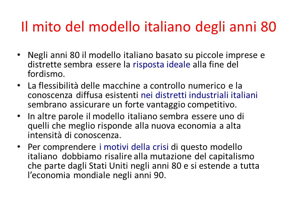 Il mito del modello italiano degli anni 80 Negli anni 80 il modello italiano basato su piccole imprese e distrette sembra essere la risposta ideale alla fine del fordismo.