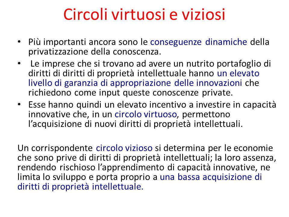 Circoli virtuosi e viziosi Più importanti ancora sono le conseguenze dinamiche della privatizzazione della conoscenza. Le imprese che si trovano ad av