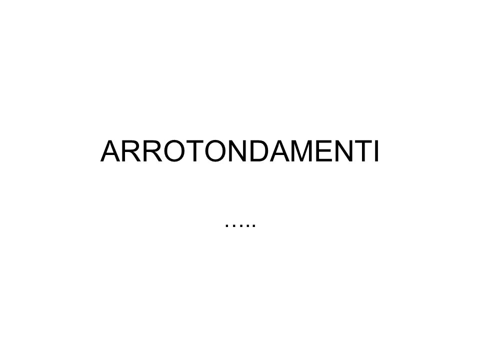 ARROTONDAMENTI …..