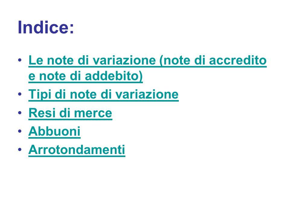 Indice: Le note di variazione (note di accredito e note di addebito)Le note di variazione (note di accredito e note di addebito) Tipi di note di variazione Resi di merce Abbuoni Arrotondamenti