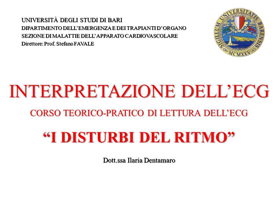 INTERPRETAZIONE DELL'ECG CORSO TEORICO-PRATICO DI LETTURA DELL'ECG I DISTURBI DEL RITMO Dott.ssa Ilaria Dentamaro UNIVERSITÀ DEGLI STUDI DI BARI DIPARTIMENTO DELL'EMERGENZA E DEI TRAPIANTI D'ORGANO SEZIONE DI MALATTIE DELL'APPARATO CARDIOVASCOLARE Direttore: Prof.