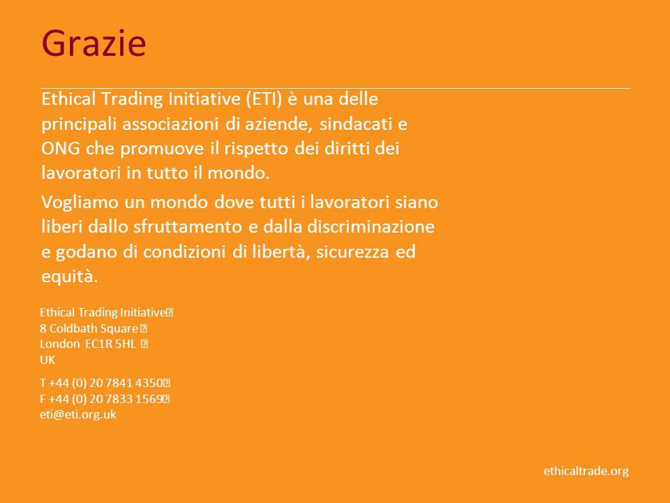ethicaltrade.org Grazie Ethical Trading Initiative (ETI) è una delle principali associazioni di aziende, sindacati e ONG che promuove il rispetto dei diritti dei lavoratori in tutto il mondo.