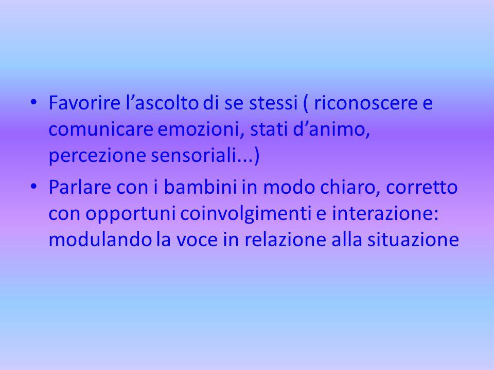 Favorire l'ascolto di se stessi ( riconoscere e comunicare emozioni, stati d'animo, percezione sensoriali...) Parlare con i bambini in modo chiaro, co