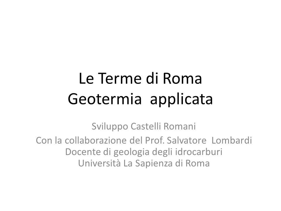 Le Terme di Roma Geotermia applicata Sviluppo Castelli Romani Con la collaborazione del Prof. Salvatore Lombardi Docente di geologia degli idrocarburi
