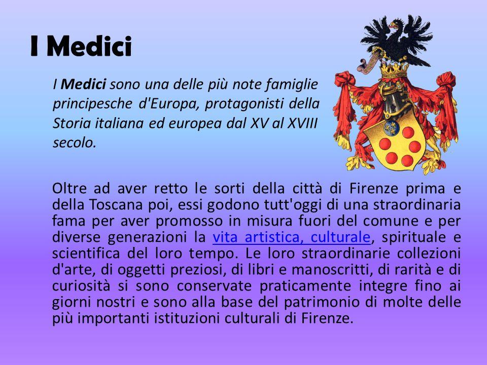 I Medici Oltre ad aver retto le sorti della città di Firenze prima e della Toscana poi, essi godono tutt'oggi di una straordinaria fama per aver promo
