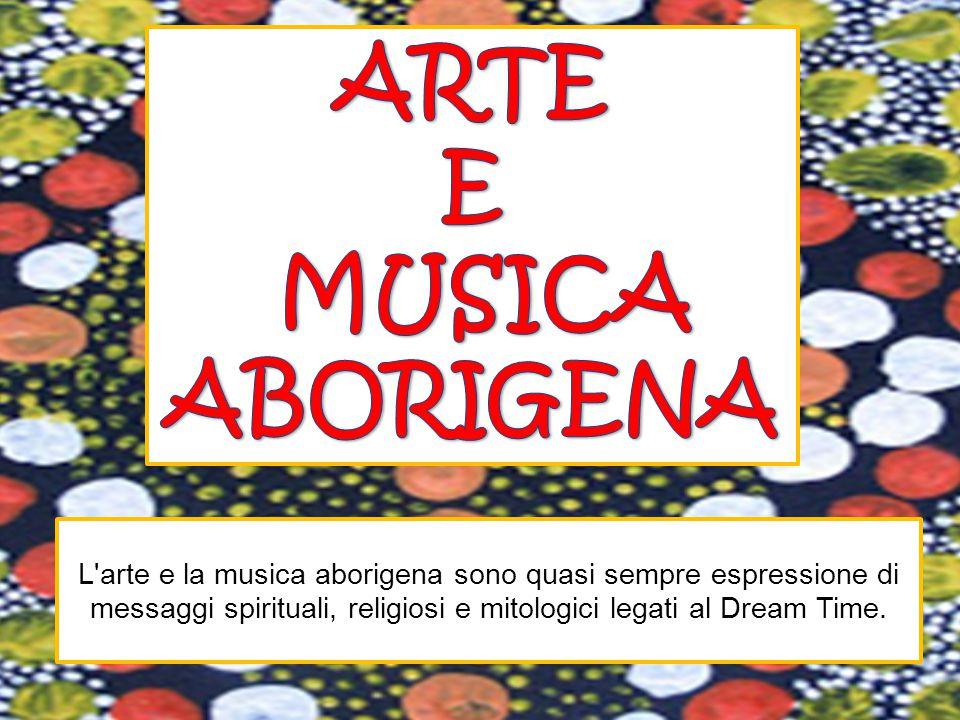 L arte e la musica aborigena sono quasi sempre espressione di messaggi spirituali, religiosi e mitologici legati al Dream Time.