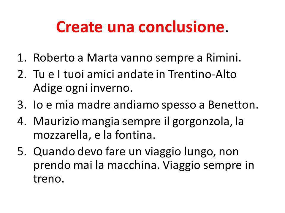 Create una conclusione. 1.Roberto a Marta vanno sempre a Rimini. 2.Tu e I tuoi amici andate in Trentino-Alto Adige ogni inverno. 3.Io e mia madre andi