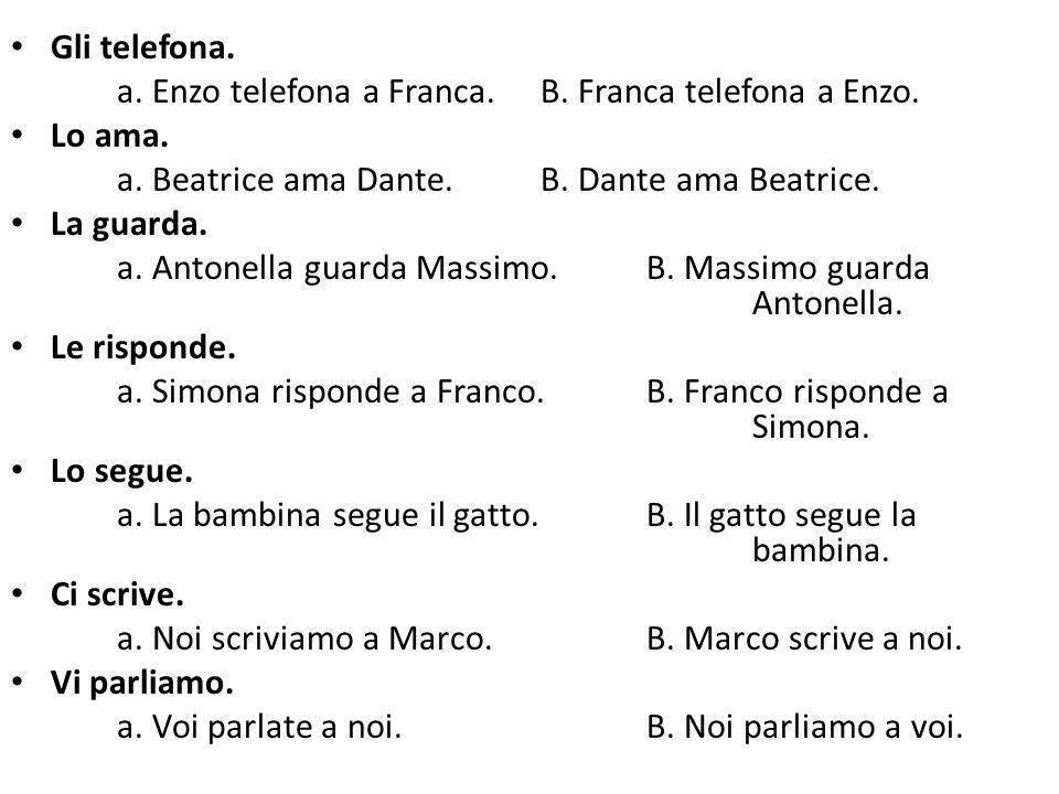 Gli telefona. a. Enzo telefona a Franca.B. Franca telefona a Enzo. Lo ama. a. Beatrice ama Dante.B. Dante ama Beatrice. La guarda. a. Antonella guarda
