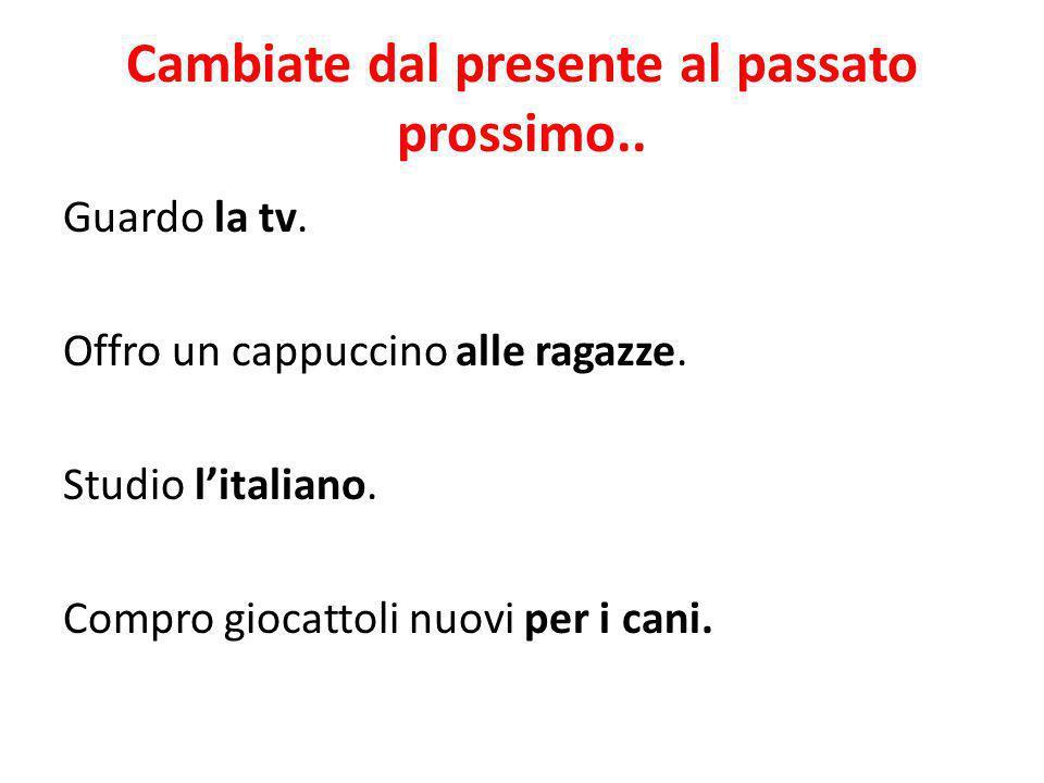 Cambiate dal presente al passato prossimo.. Guardo la tv. Offro un cappuccino alle ragazze. Studio l'italiano. Compro giocattoli nuovi per i cani.