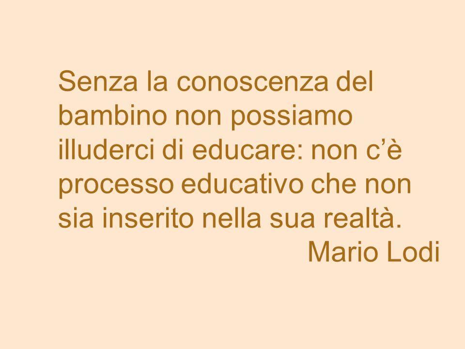 Senza la conoscenza del bambino non possiamo illuderci di educare: non c'è processo educativo che non sia inserito nella sua realtà. Mario Lodi