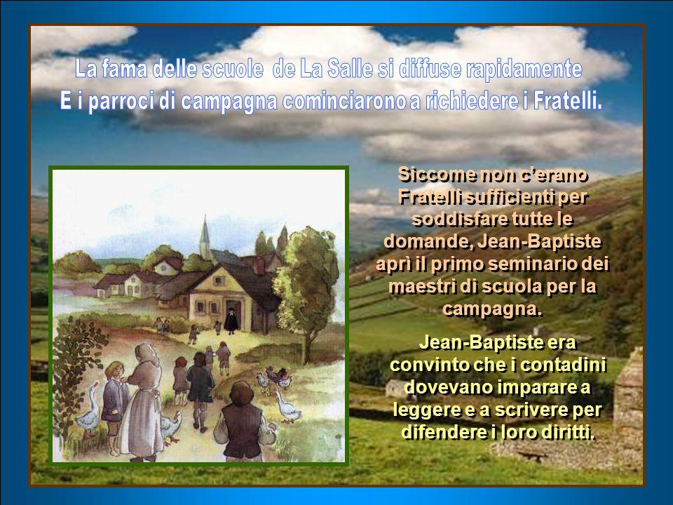 Siccome non c'erano Fratelli sufficienti per soddisfare tutte le domande, Jean-Baptiste aprì il primo seminario dei maestri di scuola per la campagna.