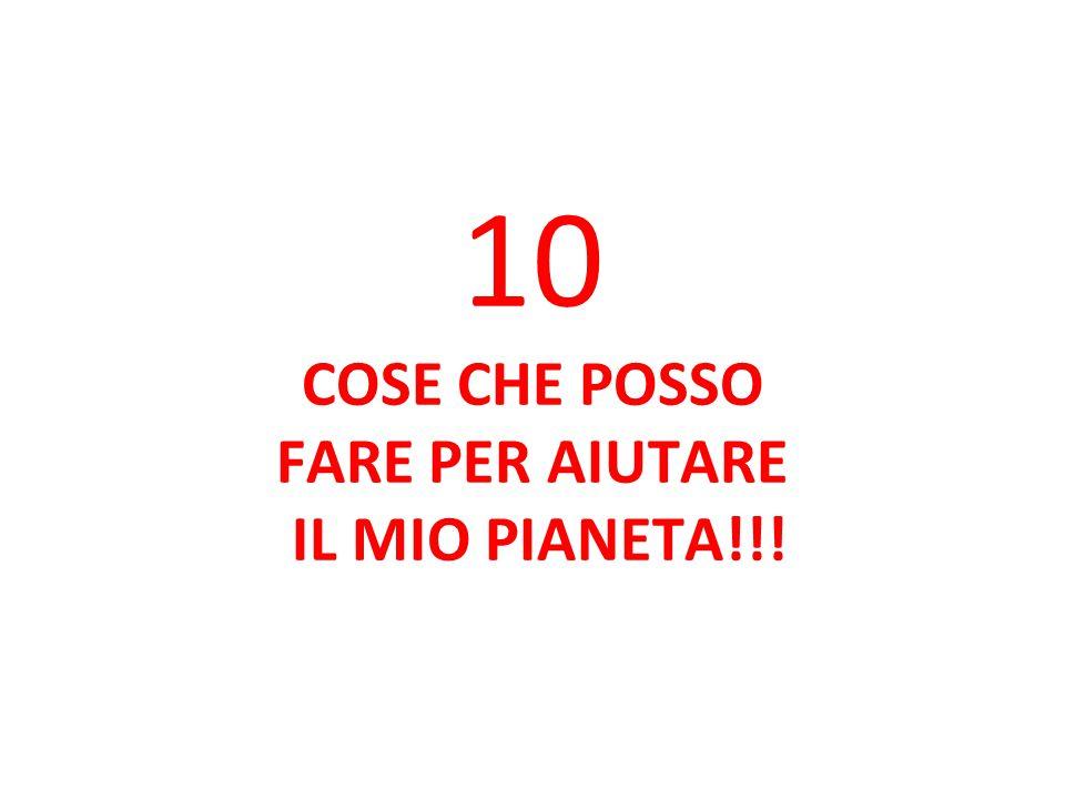 10 COSE CHE POSSO FARE PER AIUTARE IL MIO PIANETA!!!
