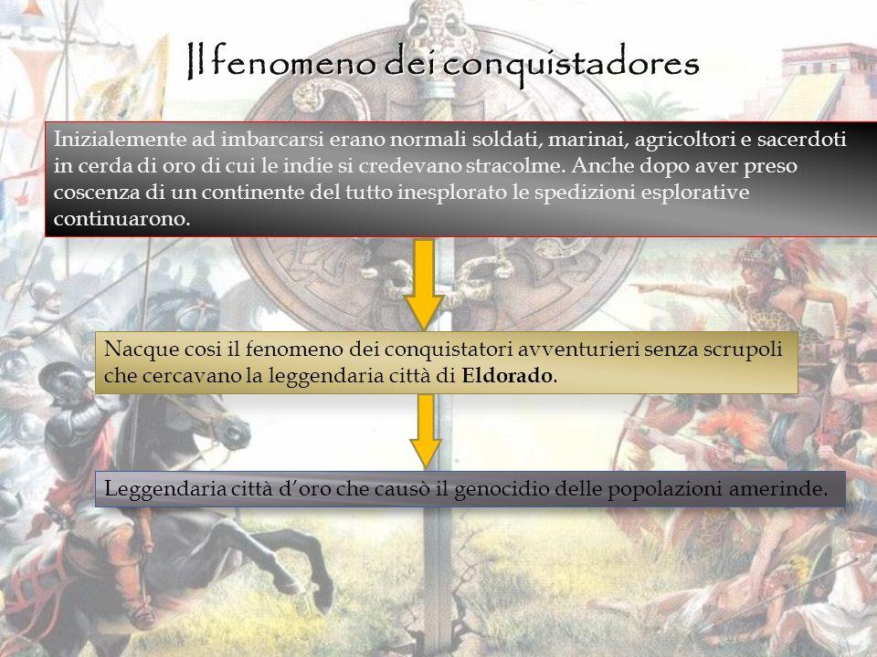 Il fenomeno dei conquistadores Inizialemente ad imbarcarsi erano normali soldati, marinai, agricoltori e sacerdoti in cerda di oro di cui le indie si credevano stracolme.