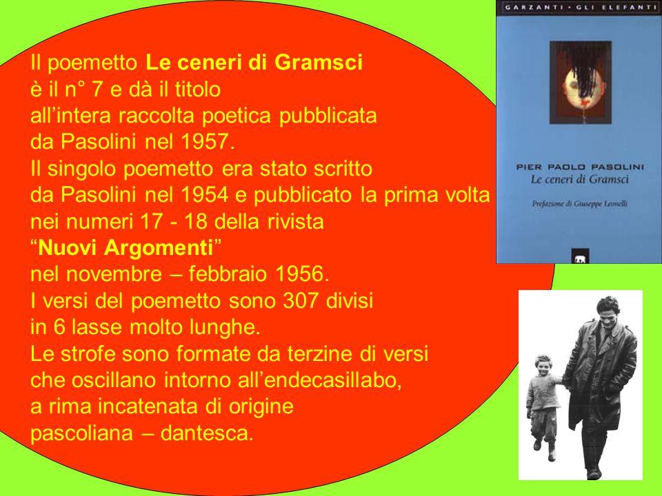 Le ceneri di Gramsci. Le ceneri di Gramsci è un libro di poesie nel quale Pasolini raccoglie in un unico volume 11 poemetti che lo stesso poeta aveva