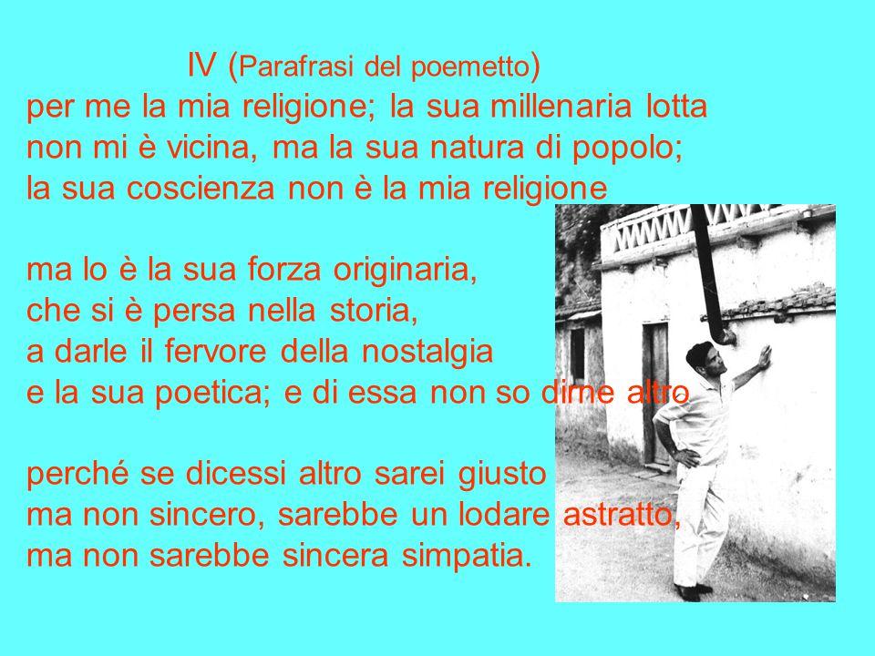 IV ( Parafrasi del poemetto ) Lo scandalo del contraddirmi: di seguire te con la mente e con il cuore di essere contro te nell'istinto e nell'inconsci