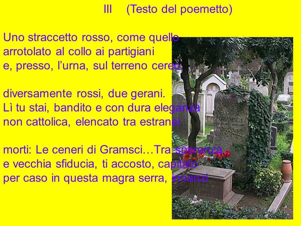 III (Testo del poemetto) Uno straccetto rosso, come quello arrotolato al collo ai partigiani e, presso, l'urna, sul terreno cereo, diversamente rossi, due gerani.