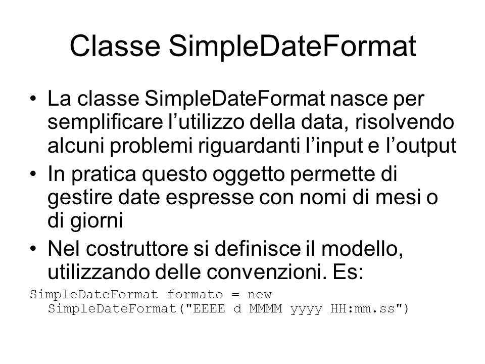 Classe SimpleDateFormat La classe SimpleDateFormat nasce per semplificare l'utilizzo della data, risolvendo alcuni problemi riguardanti l'input e l'ou