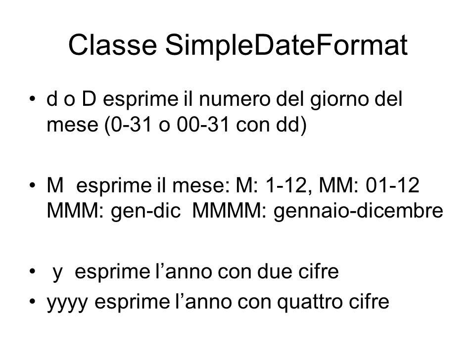 Classe SimpleDateFormat d o D esprime il numero del giorno del mese (0-31 o 00-31 con dd) Mesprime il mese: M: 1-12, MM: 01-12 MMM: gen-dic MMMM: genn