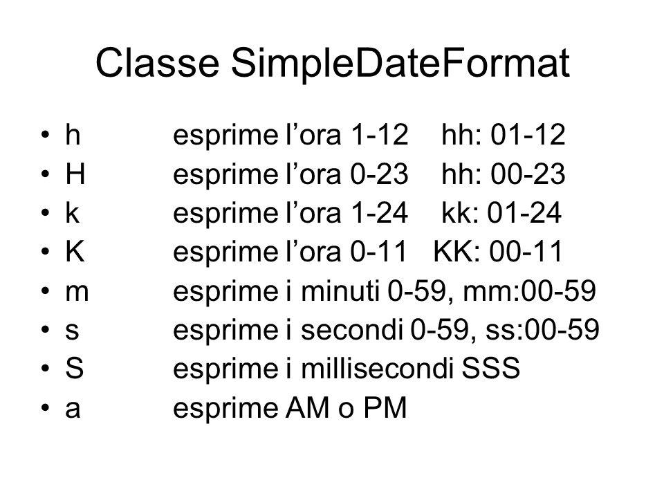 Classe SimpleDateFormat h esprime l'ora 1-12 hh: 01-12 H esprime l'ora 0-23 hh: 00-23 kesprime l'ora 1-24 kk: 01-24 Kesprime l'ora 0-11 KK: 00-11 m es