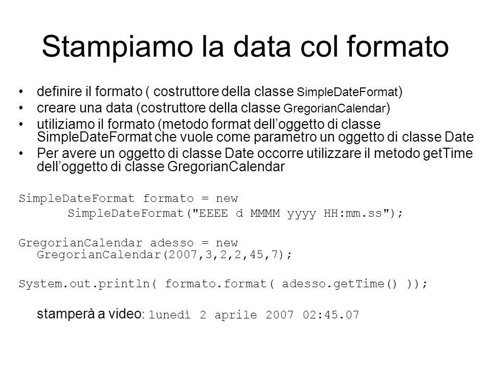 Stampiamo la data col formato definire il formato ( costruttore della classe SimpleDateFormat ) creare una data (costruttore della classe GregorianCal