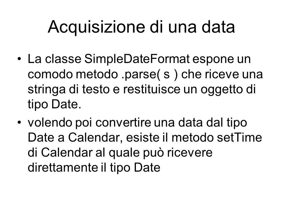 Acquisizione di una data La classe SimpleDateFormat espone un comodo metodo.parse( s ) che riceve una stringa di testo e restituisce un oggetto di tip