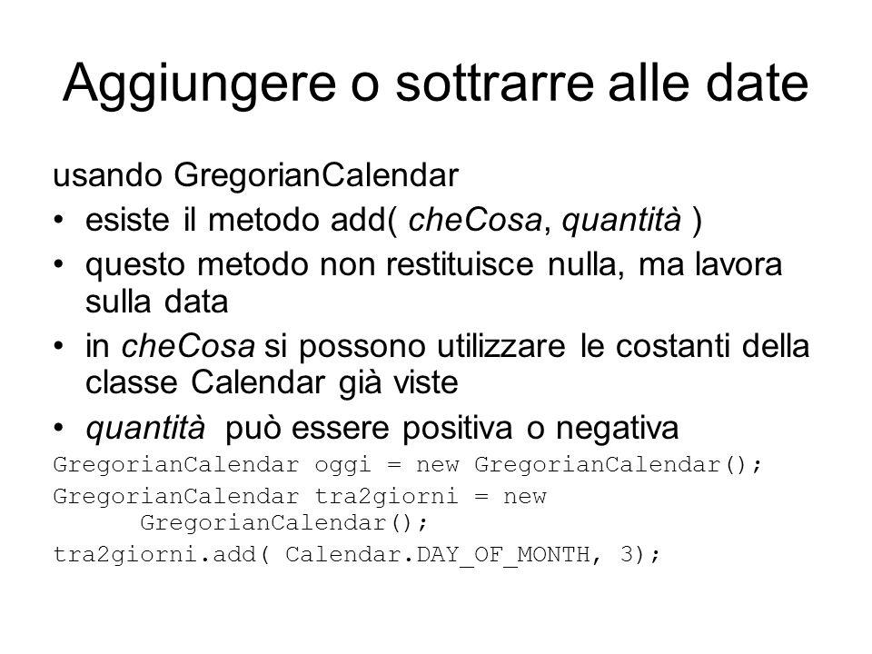 Aggiungere o sottrarre alle date usando GregorianCalendar esiste il metodo add( cheCosa, quantità ) questo metodo non restituisce nulla, ma lavora sul
