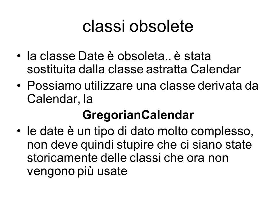 classi obsolete la classe Date è obsoleta.. è stata sostituita dalla classe astratta Calendar Possiamo utilizzare una classe derivata da Calendar, la