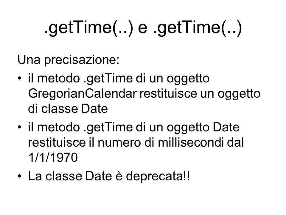 .getTime(..) e.getTime(..) Una precisazione: il metodo.getTime di un oggetto GregorianCalendar restituisce un oggetto di classe Date il metodo.getTime